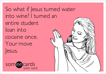 So what if Jesus turned water into wine? I turned an entire student loan into cocaine once. Your move Jesus.