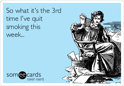 So what it's the 3rd time I've quit smoking this week...