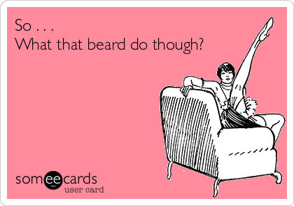 So . . .  What that beard do though?