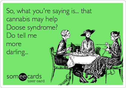 So, what you're saying is... that cannabis may help Doose syndrome?  Do tell me more darling...