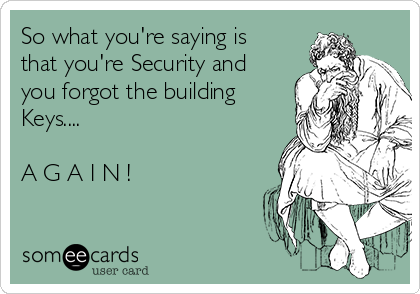 So what you're saying is that you're Security and you forgot the building Keys....  A G A I N !