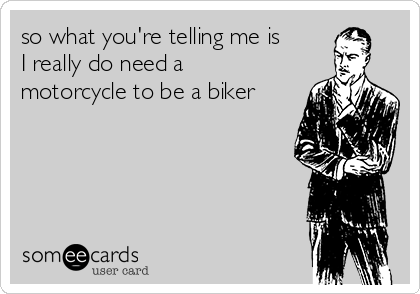 so what you're telling me is I really do need a motorcycle to be a biker