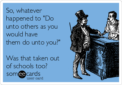 "So, whatever happened to ""Do unto others as you would have them do unto you?""  Was that taken out of schools too?"