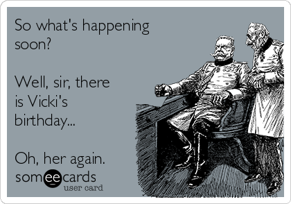 So what's happening soon?  Well, sir, there is Vicki's birthday...  Oh, her again.