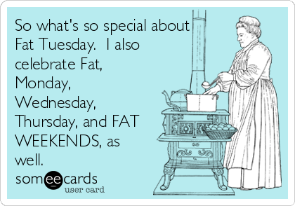So what's so special about Fat Tuesday.  I also celebrate Fat, Monday, Wednesday, Thursday, and FAT WEEKENDS, as well.