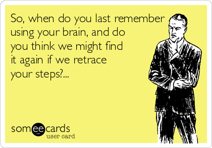 So, when do you last remember using your brain, and do you think we might find it again if we retrace your steps?...