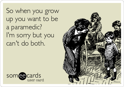 So when you grow up you want to be a paramedic? I'm sorry but you can't do both.