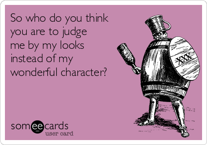 So who do you think you are to judge me by my looks instead of my wonderful character?