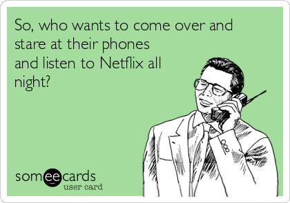 So, who wants to come over and stare at their phones and listen to Netflix all night?