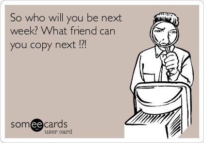 So who will you be next week? What friend can you copy next !?!
