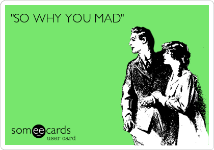 """""""SO WHY YOU MAD"""""""