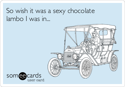 So wish it was a sexy chocolate lambo I was in...
