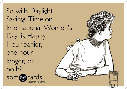 So with Daylight Savings Time on International Women's Day, is Happy Hour earlier, one hour longer, or both?