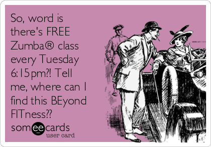 So, word is there's FREE Zumba® class every Tuesday 6:15pm?! Tell me, where can I find this BEyond FITness??