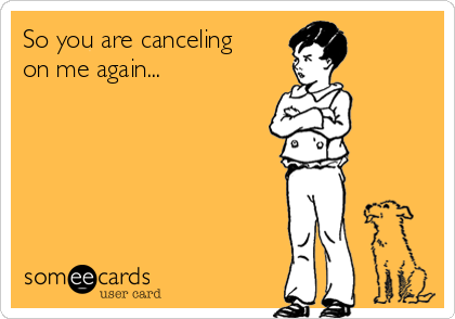 So you are canceling on me again...