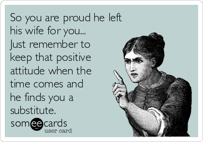 So you are proud he left his wife for you... Just remember to keep that positive attitude when the time comes and he finds you a substitute.