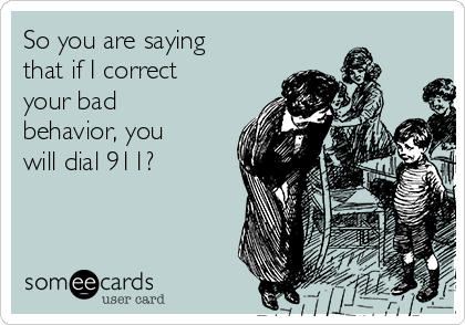 So you are saying that if I correct your bad behavior, you will dial 911?