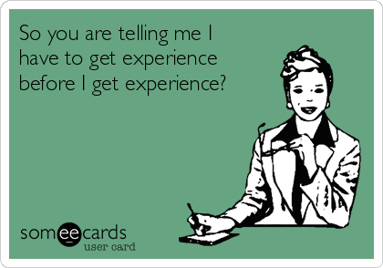So you are telling me I have to get experience before I get experience?