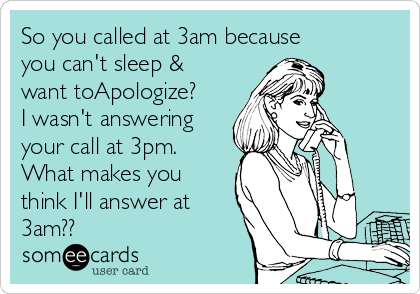 So you called at 3am because you can't sleep & want toApologize? I wasn't answering your call at 3pm. What makes you think I'll answer at 3am??