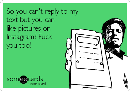 So you can't reply to my text but you can like pictures on Instagram? Fuck you too!