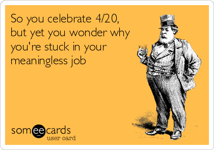 So you celebrate 4/20, but yet you wonder why you're stuck in your meaningless job