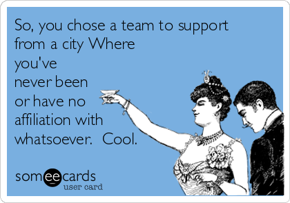So, you chose a team to support from a city Where you've never been or have no affiliation with whatsoever.  Cool.