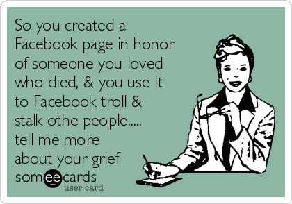 So you created a Facebook page in honor of someone you loved who died, & you use it to Facebook troll & stalk othe people..... tell me more about your grief
