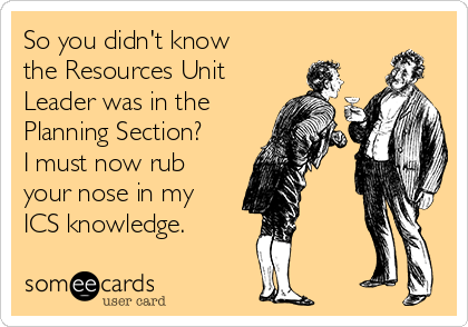 So you didn't know the Resources Unit Leader was in the Planning Section? I must now rub your nose in my ICS knowledge.