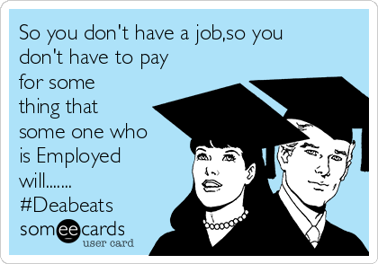 So you don't have a job,so you don't have to pay for some thing that some one who is Employed will....... #Deabeats