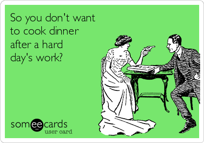 So you don't want to cook dinner after a hard day's work?