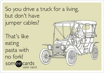 So you drive a truck for a living, but don't have jumper cables?   That's like eating pasta with no fork!