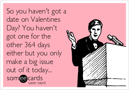 So you haven't got a date on Valentines Day? You haven't got one for the other 364 days either but you only make a big issue out of it today...