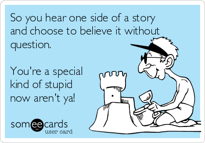 So you hear one side of a story and choose to believe it without question.  You're a special kind of stupid now aren't ya!