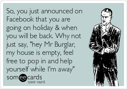 "So, you just announced on Facebook that you are going on holiday & when you will be back. Why not just say, ""hey Mr Burglar, my house is empty, feel free to pop in and help yourself while I'm away"""