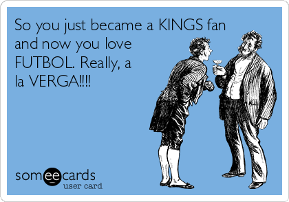 So you just became a KINGS fan and now you love FUTBOL. Really, a la VERGA!!!!