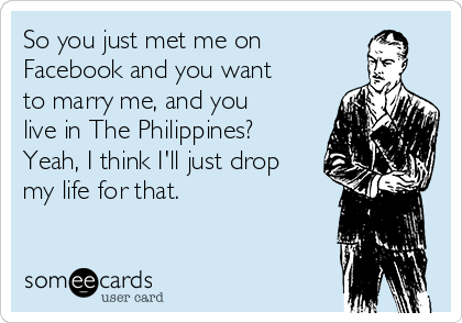 So you just met me on  Facebook and you want to marry me, and you live in The Philippines? Yeah, I think I'll just drop my life for that.