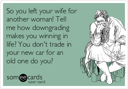 So you left your wife for another woman! Tell me how downgrading makes you winning in life? You don't trade in your new car for an old one do you?