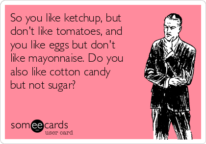 So you like ketchup, but don't like tomatoes, and you like eggs but don't like mayonnaise. Do you also like cotton candy but not sugar?