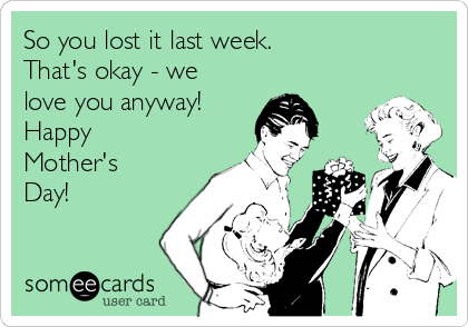 So you lost it last week. That's okay - we love you anyway! Happy Mother's Day!