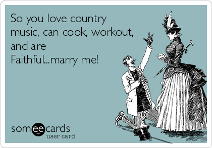 So you love country music, can cook, workout, and are Faithful...marry me!