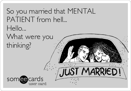 So you married that MENTAL PATIENT from hell... Hello... What were you thinking?