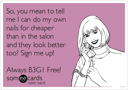 So, you mean to tell me I can do my own nails for cheaper than in the salon and they look better too? Sign me up!  Always B3G1 Free!