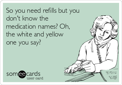 So you need refills but you don't know the medication names? Oh, the white and yellow one you say?