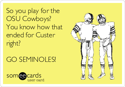 So you play for the OSU Cowboys? You know how that ended for Custer right?   GO SEMINOLES!