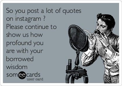 So you post a lot of quotes on instagram ?  Please continue to show us how profound you are with your borrowed wisdom