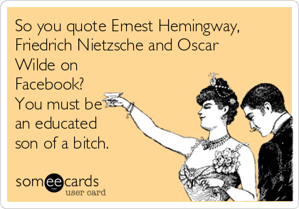 So you quote Ernest Hemingway, Friedrich Nietzsche and Oscar Wilde on Facebook? You must be an educated son of a bitch.