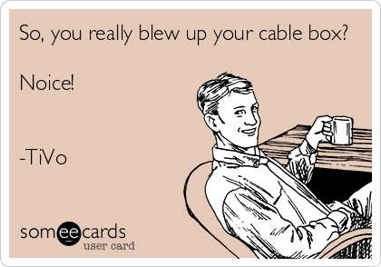 So, you really blew up your cable box?  Noice!   -TiVo