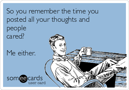 So you remember the time you posted all your thoughts and people cared?  Me either.