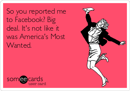 So you reported me to Facebook? Big deal. It's not like it was America's Most Wanted.