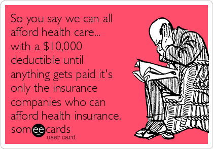 So you say we can all afford health care... with a $10,000 deductible until anything gets paid it's only the insurance companies who can afford health insurance.